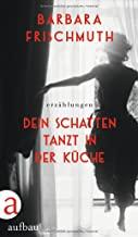 Barbara Frischmuth: Dein Schatten tanzt in der Küche